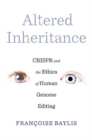 Altered Inheritance : CRISPR and the Ethics of Human Genome Editing - Book
