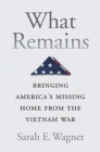 What Remains : Bringing America's Missing Home from the Vietnam War - Book