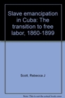 Slave Emancipation in Cuba : The Transition to Free Labor, 1860-1899 - Book