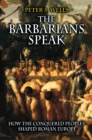 The Barbarians Speak : How the Conquered Peoples Shaped Roman Europe - Book