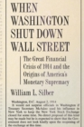 When Washington Shut Down Wall Street : The Great Financial Crisis of 1914 and the Origins of America's Monetary Supremacy - Book
