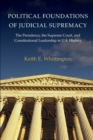 Political Foundations of Judicial Supremacy : The Presidency, the Supreme Court, and Constitutional Leadership in U.S. History - Book