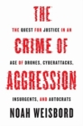 The Crime of Aggression : The Quest for Justice in an Age of Drones, Cyberattacks, Insurgents, and Autocrats - Book