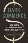 Dark Commerce : How a New Illicit Economy Is Threatening Our Future - Book