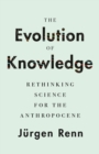 The Evolution of Knowledge : Rethinking Science for the Anthropocene - Book