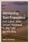 Designing San Francisco : Art, Land, and Urban Renewal in the City by the Bay - Book