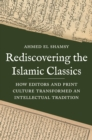 Rediscovering the Islamic Classics : How Editors and Print Culture Transformed an Intellectual Tradition - Book