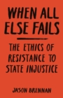 When All Else Fails : The Ethics of Resistance to State Injustice - Book