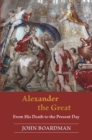 Alexander the Great : From His Death to the Present Day - eBook