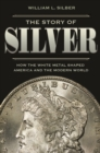The Story of Silver : How the White Metal Shaped America and the Modern World - eBook