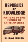 Republics of Knowledge : Nations of the Future in Latin America - eBook