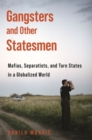 Gangsters and Other Statesmen : Mafias, Separatists, and Torn States in a Globalized World - Book