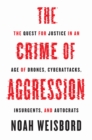 The Crime of Aggression : The Quest for Justice in an Age of Drones, Cyberattacks, Insurgents, and Autocrats - eBook