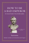How to Be a Bad Emperor : An Ancient Guide to Truly Terrible Leaders - Book