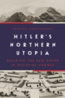 Hitler's Northern Utopia : Building the New Order in Occupied Norway - Book