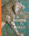 A Wonder to Behold : Craftsmanship and the Creation of Babylon's Ishtar Gate - Book