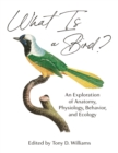 What Is a Bird? : An Exploration of Anatomy, Physiology, Behavior, and Ecology - Book
