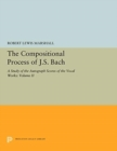 The Compositional Process of J.S. Bach : A Study of the Autograph Scores of the Vocal Works: Volume II - Book