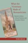 What the Victorians Made of Romanticism : Material Artifacts, Cultural Practices, and Reception History - Book