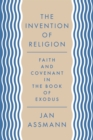 The Invention of Religion : Faith and Covenant in the Book of Exodus - Book