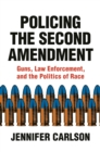 Policing the Second Amendment : Guns, Law Enforcement, and the Politics of Race - eBook