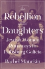The Rebellion of the Daughters : Jewish Women Runaways in Habsburg Galicia - eBook