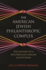The American Jewish Philanthropic Complex : The History of a Multibillion-Dollar Institution - eBook
