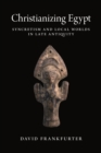 Christianizing Egypt : Syncretism and Local Worlds in Late Antiquity - Book