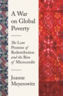 A War on Global Poverty : The Lost Promise of Redistribution and the Rise of Microcredit - eBook