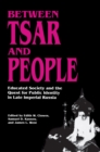 Between Tsar and People : Educated Society and the Quest for Public Identity in Late Imperial Russia - eBook
