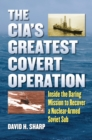 The CIA's Greatest Covert Operation : Inside the Daring Mission to Recover a Nuclear-Armed Soviet Sub - eBook