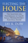 Electing the House : The Adoption and Performance of the U.S. Single-Member District Electoral System - Book