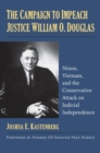 The Campaign to Impeach Justice William O. Douglas : Nixon, Vietnam, and the Conservative Attack on Judicial Independence - Book
