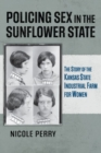 Policing Sex in the Sunflower State : The Story of the Kansas State Industrial Farm for Women - Book