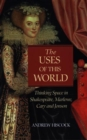 The Uses of this World : Thinking Space in Shakespeare, Marlowe, Cary and Jonson - Book
