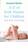 A-Z of Irish Names for Children and Their Meanings : Finding the Perfect Irish Name for Your New Baby - eBook