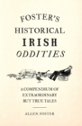 Foster's Historical Irish Oddities : A Compendium of Extraordinary But True Tales From Around Ireland - eBook