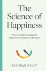 The Science of Happiness : The six principles of a happy life and the seven strategies for achieving it - Book