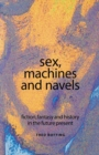 Sex, Machines and Navels : Fiction, Fantasy and History in the Future Present - Book