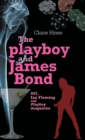 The Playboy and James Bond : 007, Ian Fleming and <i>Playboy</i> Magazine - Book