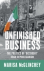 Unfinished Business : The Politics of 'Dissident' Irish Republicanism - Book