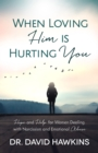 When Loving Him is Hurting You : Hope and Help for Women Dealing With Narcissism and Emotional Abuse - eBook