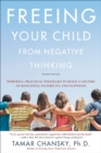 Freeing Your Child from Negative Thinking (Second edition) : Powerful, Practical Strategies to Build a Lifetime of Resilience, Flexibility, and Happiness - Book