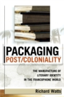 Packaging Post/Coloniality : The Manufacture of Literary Identity in the Francophone World - Book