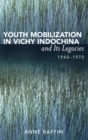 Youth Mobilization in Vichy Indochina and Its Legacies, 1940 to 1970 - Book