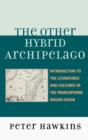 The Other Hybrid Archipelago : Introduction to the Literatures and Cultures of the Francophone Indian Ocean - Book
