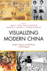 Visualizing Modern China : Image, History, and Memory, 1750-Present - eBook