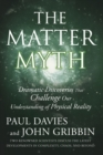 The Matter Myth : Dramatic Discoveries That Challenge Our Understanding of Physical Reality - Book