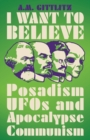 I Want to Believe : Posadism, UFOs and Apocalypse Communism - Book