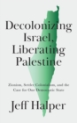 Decolonizing Israel, Liberating Palestine : Zionism, Settler Colonialism, and the Case for One Democratic State - eBook
